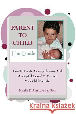 Parent to Child-The Guide: How to Create a Comprehensive and Meaningful Journal to Prepare Your Child for Life Natalie D'Annibale Bandlow 9780595385874