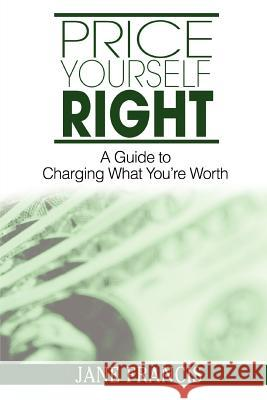 Price Yourself Right: A Guide to Charging What You're Worth Jane Francis 9780595386017