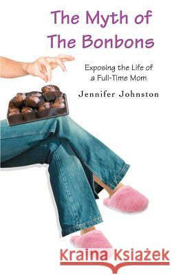The Myth of The Bonbons : Exposing the Life of a Full-Time Mom Jennifer Johnston 9780595387212