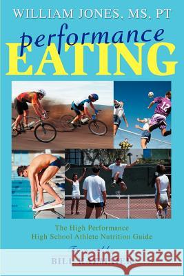 Performance Eating : The High Performance High School Athlete Nutrition Guide William Jones 9780595387403