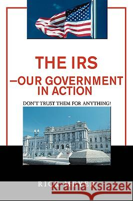 The IRS-Our Government in Action: Don't Trust Them for Anything! Rick Meyer 9780595387526
