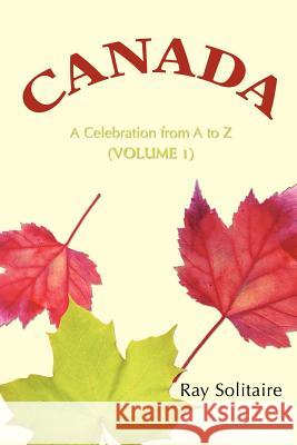 Canada: A Celebration from A to Z (Volume 1) Ray Solitaire 9780595388356