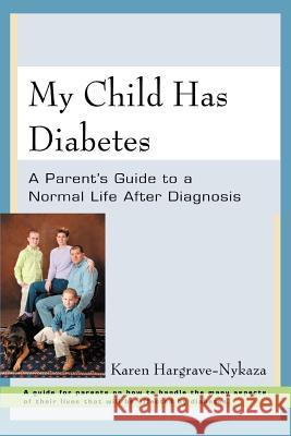 My Child Has Diabetes: A Parent's Guide to a Normal Life After Diagnosis Karen Hargrave-Nykaza 9780595388417