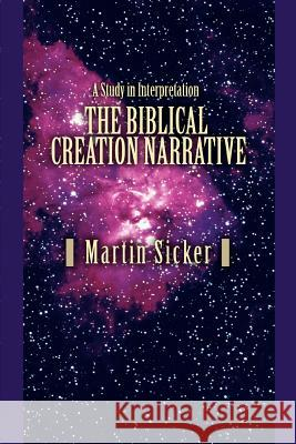 The Biblical Creation Narrative : A Study in Interpretation Martin Sicker 9780595389872