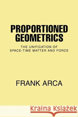 Proportioned Geometrics : The Unification of Space-Time Matter and Force Frank Arca 9780595390175