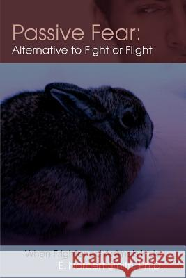 Passive Fear: Alternative to Fight or Flight: When Frightened Animals Hide E. Norbert Smith 9780595390960