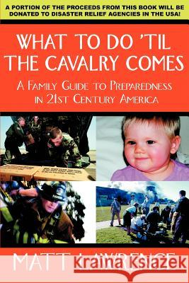 What to Do 'til the Cavalry Comes : A Family Guide To Preparedness in 21st Century America Matt Lawrence 9780595391196