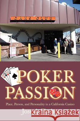 Poker Passion: Place, Person, and Personality in a California Casino Joseph Fischer 9780595391233