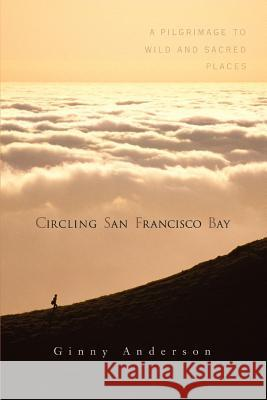 Circling San Francisco Bay: A Pilgrimage to Wild and Sacred Places Ginny Anderson 9780595391912