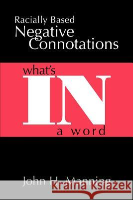 Racially Based Negative Connotations: What's in a Word John H. Manning 9780595393800