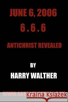 June 6, 2006 6.6.6 : Antichrist Revealed Harry Walther 9780595394838