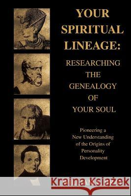 Your Spiritual Lineage: Researching the Genealogy of Your Soul: Pioneering a New Understanding of the Origins of Personality Development William E. Bray 9780595395163