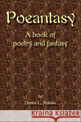 Poeantasy: A Book of Poetry and Fantasy Danny L. Shanks 9780595395415