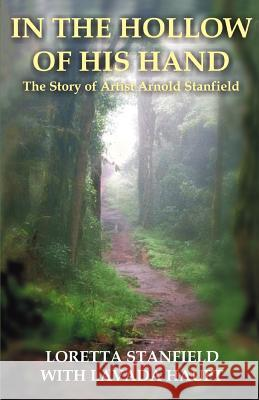 In the Hollow of His Hand: The Story of Artist Arnold Stanfield Loretta A. Stanfield 9780595395774