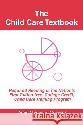 The Child Care Textbook: Required Reading in the Nation's First Tuition-Free, College Credit, Child Care Training Program Merchant Geissler 9780595395934