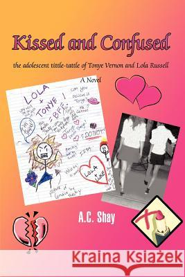 Kissed and Confused: The Adolescent Tittle-Tattle of Tonye Vernon and Lola Russell A. C. Shay 9780595396054