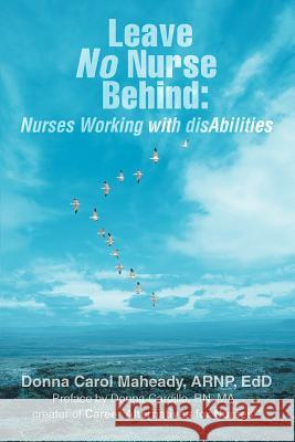 Leave No Nurse Behind : Nurses Working with Disabilities Donna Maheady 9780595396498