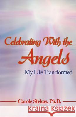Celebrating With the Angels : My Life Transformed Carole Sfeka 9780595396665