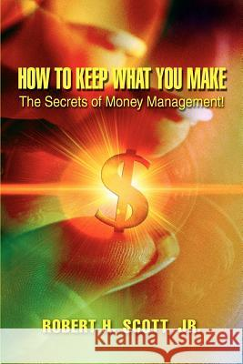 How to Keep What You Make: The Secrets of Money Management! Robert H. Scot Robert H. Scott 9780595397471