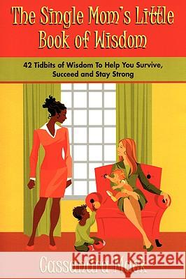 The Single Moms Little Book of Wisdom : 42 Tidbits of Wisdom To Help You Survive, Succeed and Stay Strong Cassandra Mack 9780595397525