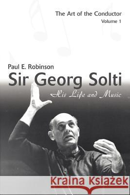 Sir Georg Solti: His Life and Music Paul E. Robinson 9780595399536