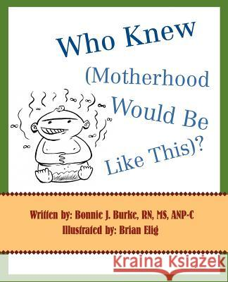 Who Knew (Motherhood Would Be Like This)? Bonnie J. Burke 9780595399574
