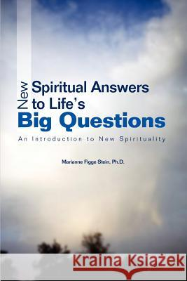 New Spiritual Answers to Life's Big Questions: An Introduction to New Spirituality Ph. D. Marianne Figge Stein 9780595399727