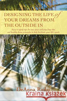 Designing the Life of Your Dreams from the Outside in: Easy to Apply Tips for Any Space Utilizing Feng Shui and Healthy Home Principles to Help Facili Deanna Radaj 9780595399796