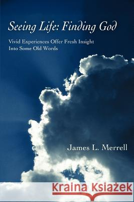 Seeing Life : Finding God: Vivid Experiences Offer Fresh Insight Into Some Old Words James L. Merrell 9780595399826