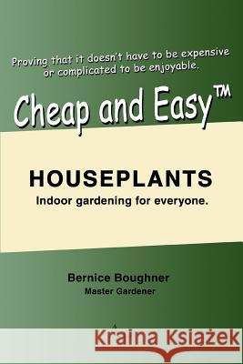 Cheap and Easytm Houseplants: Indoor Gardening for Everyone. Bernice Boughner 9780595400171