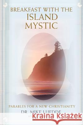 Breakfast with the Island Mystic: Parables for a New Christianity Dr Mike Luedde 9780595400287