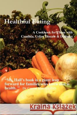 Healthful Eating : A Cookbook for Those with Candida, Celiac Disease & Diabetes Lynette J. Hall 9780595400553