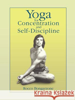 Yoga for Concentration and Self-Discipline Rocco Bongarzone 9780595401154