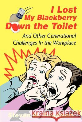 I Lost My Blackberry Down the Toilet: And Other Generational Challenges in the Workplace Steven M. Friedman 9780595401291