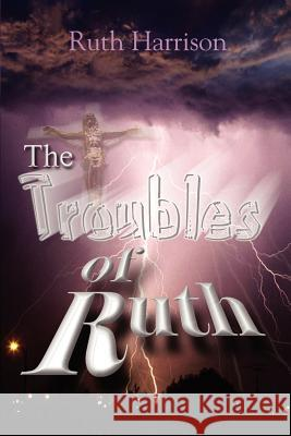 The Troubles of Ruth Ruth Harrison 9780595402588