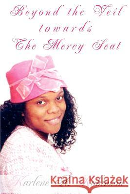 Beyond the Veil Towards the Mercy Seat: The Truth about Dating an Unsaved Man Karlene A. Robinson 9780595403189