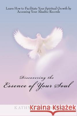 Discovering the Essence of Your Soul: Learn How to Facilitate Your Spiritual Growth by Accessing Your Akashic Records Kathy Karlander 9780595403271