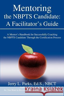 Mentoring the Nbpts Candidate: A Facilitator's Guide: A Mentor's Handbook for Successfully Coaching the Nbpts Candidate Through the Certification Pro Jerry L. Park 9780595404834