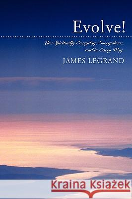 Evolve!: Live Spiritually Everyday, Everywhere, and in Every Way James Legrand 9780595405541