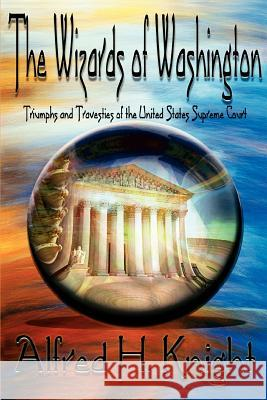 The Wizards of Washington: Triumphs and Travesties of the United States Supreme Court Alfred H. Knight 9780595405862