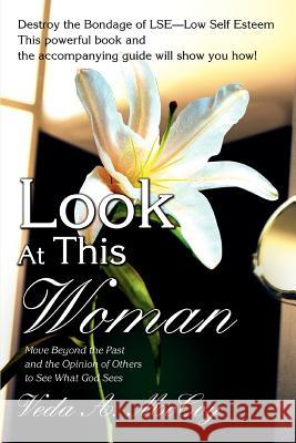 Look at This Woman: Move Beyond the Past and the Opinion of Others to See What God Sees Veda A. McCoy 9780595406753