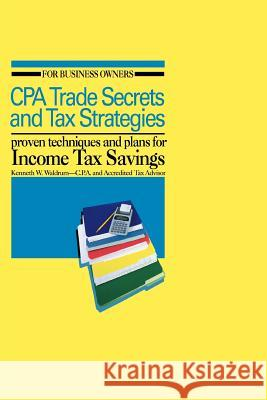 CPA Trade Secrets and Tax Strategies : Proven Techniques and Plans for Income Tax Savings Kenneth W. Waldrum 9780595406821