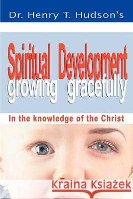 Spiritual Development : Growing Gracefully Dr Henry T. Hudson 9780595406883