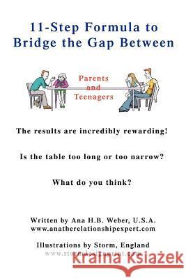 11-Step Formula to Bridge the Gap Between Parents and Teenagers: The Results Are Incredibly Rewarding! Is the Table Too Long or Too Narrow? What Do Yo Ana H. B. Weber 9780595407224