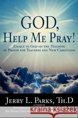 God, Help Me Pray!: Emails to God on the Teaching of Prayer for Teachers and New Christians Jerry L. Parks 9780595407668