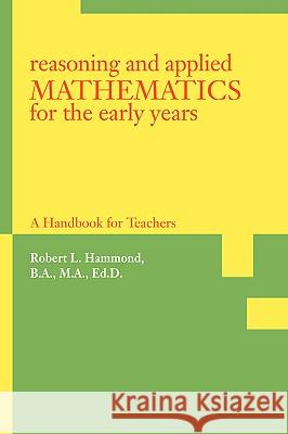 Reasoning and Applied Mathematics for the Early Years : A Handbook for Teachers Robert L. Hammond 9780595407842