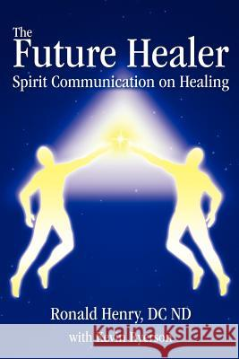 The Future Healer: Spirit Communication on Healing Ronald Henry Kevin Ryerson 9780595408252
