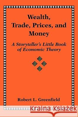 Wealth, Trade, Prices, and Money: A Storyteller's Little Book of Economic Theory Robert L. Greenfield 9780595409006