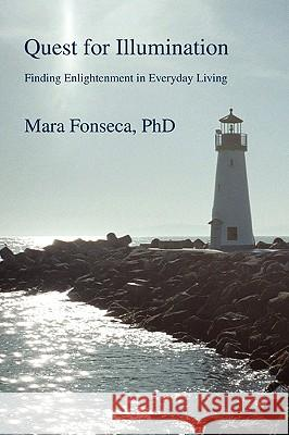 Quest for Illumination: Finding Enlightenment in Everyday Living Mara Fonseca 9780595409051 iUniverse
