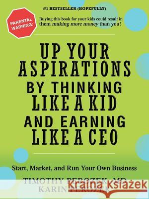 Up Your Aspirations by Thinking Like a Kid and Earning Like a CEO: Start, Market, and Run Your Own Business Karin Perozek Tim Perozek 9780595409600